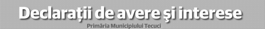 Declarații Avere și Interese a functionarilor din Primaria Tecuci